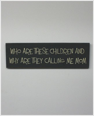 Black Wooden Wall Sign *Who Are These Children and Why Are They Calling Me Mom*